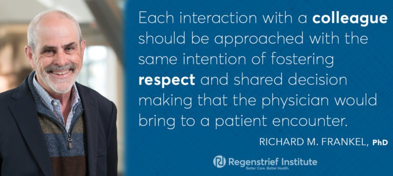 """Each interaction with a colleague should be approached with the same intention of fostering respect and shared decision making that the physician would bring to a patient encounter."" -Richard M. Frankel, PhD"