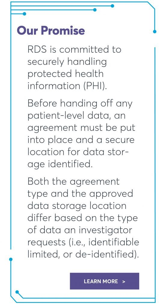 RDS is committed to securely handling protected health information (PHI). Before handing off any patient-level data, an agreement must be put into place and a secure location for data storage identified. Both the agreement type and the approved data storage location differ based on the type of data an investigator requests (i.e., identifiable limited, or de-identified).