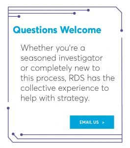 Whether you're a  seasoned investigator  or completely new to  this process, RDS has the collective experience to help with strategy.