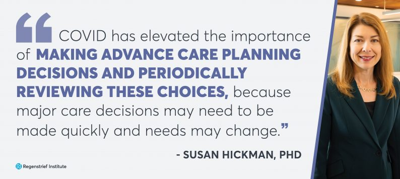 Quote from Susan Hickman: COVID has elevated the importance of making advance care planning decisions and periodically reviewing these choices because major care decisions may need to be made quickly and needs may change.