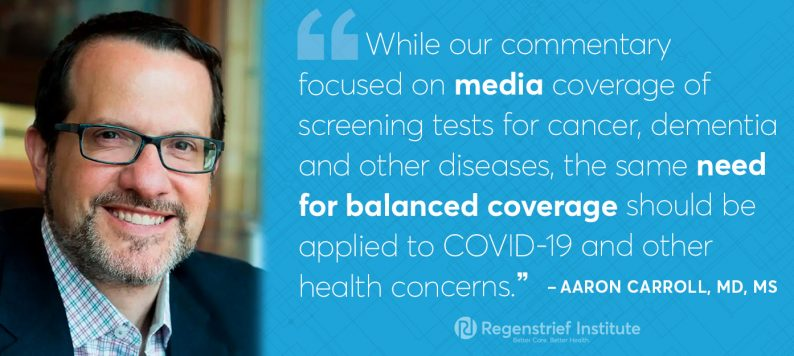 Aaron carroll on media coverage of testing: While our commentary focused on media coverage of screening tests for cancer, dementia and other diseases, the same need for balanced coverage should be applied to COVID-19 and other health concerns.