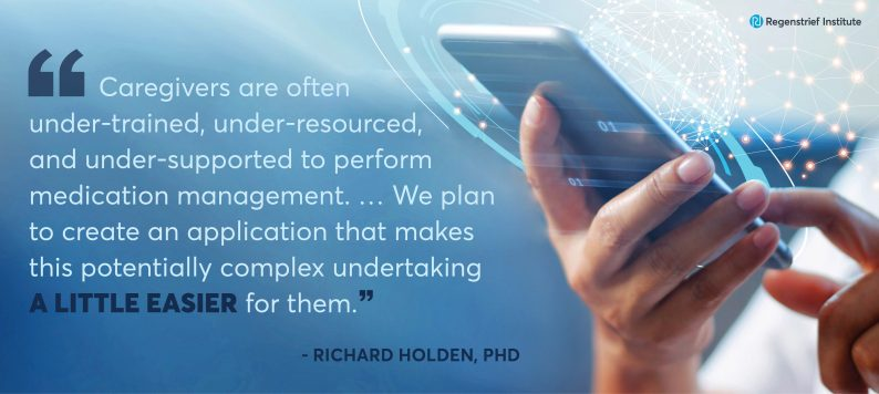 """Dr. Richard Holden quote: Caregivers are often under-trained, under-resourced, and undersupported to perform medication management... We plan to create an application that makes this potentially complex undertaking a little easier for them"""""""